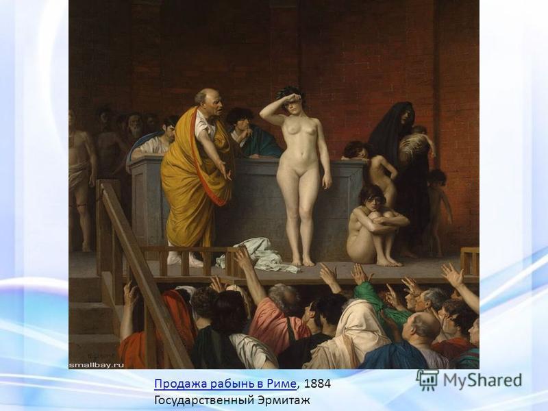Продажа рабынь в Риме Продажа рабынь в Риме, 1884 Государственный Эрмитаж