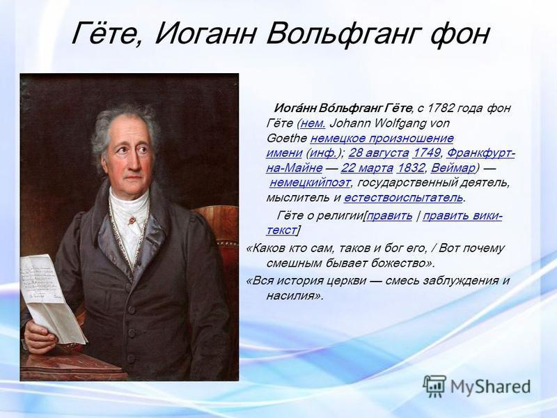 Гёте, Иоганн Вольфганг фон Иога́нн Во́льфганг Гёте, с 1782 года фон Гёте (нем. Johann Wolfgang von Goethe немецкое произношение имени (инф.); 28 августа 1749, Франкфурт- на-Майне 22 марта 1832, Веймар) немецкийпоэт, государственный деятель, мыслитель
