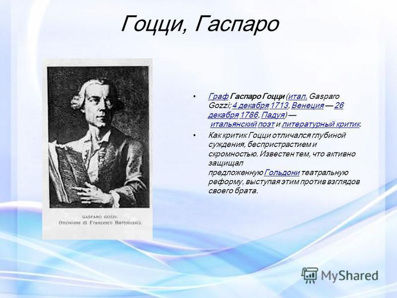 Гоцци, Гаспаро Граф Гаспаро Гоцци (итал. Gasparo Gozzi; 4 декабря 1713, Венеция 26 декабря 1786, Падуя) итальянский поэт и литературный критик. Графитал.4 декабря 1713Венеция 26 декабря 1786Падуяитальянскийпоэтлитературный критик Как критик Гоцци отл