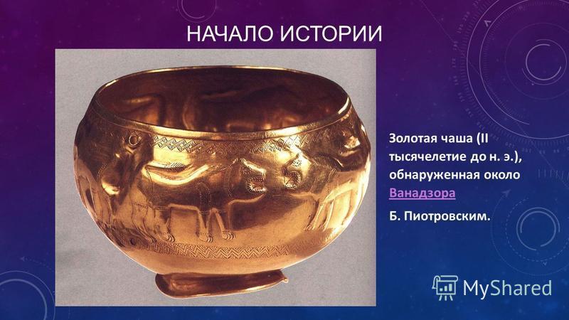 НАЧАЛО ИСТОРИИ Золотая чаша (II тысячелетие до н. э.), обнаруженная около Ванадзора Ванадзора Б. Пиотровским.