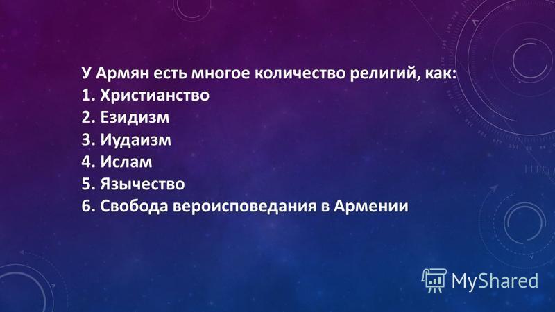 У Армян есть многое количество религий, как: 1. Христианство 2. Езидизм 3. Иудаизм 4. Ислам 5. Язычество 6. Свобода вероисповедания в Армении