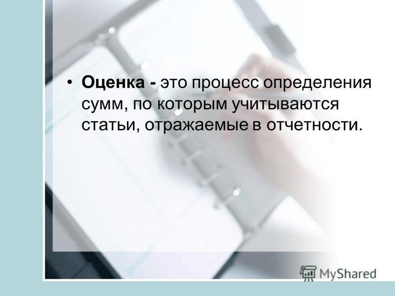Оценка - это процесс определения сумм, по которым учитываются статьи, отражаемые в отчетности.
