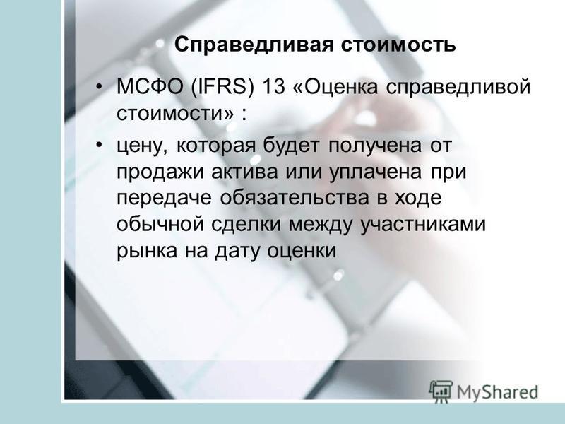 Справедливая стоимость МСФО (IFRS) 13 «Оценка справедливой стоимости» : цену, которая будет получена от продажи актива или уплачена при передаче обязательства в ходе обычной сделки между участниками рынка на дату оценки