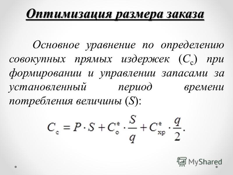 Оптимизация размера заказа Основное уравнение по определению совокупных прямых издержек (С с ) при формировании и управлении запасами за установленный период времени потребления величины (S):
