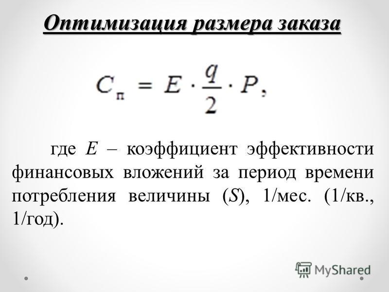 Оптимизация размера заказа где Е – коэффициент эффективности финансовых вложений за период времени потребления величины (S), 1/мес. (1/кв., 1/год).