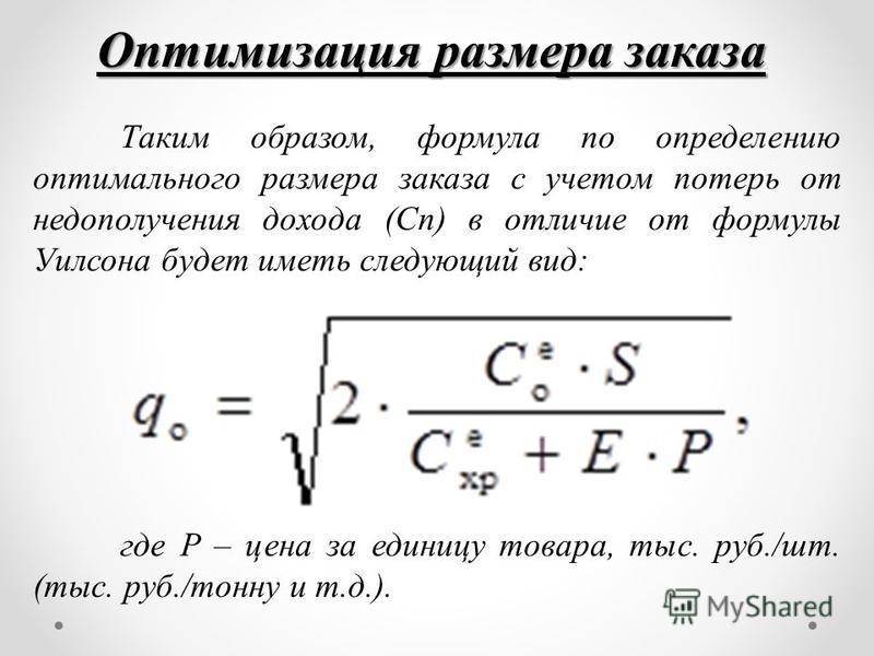 Оптимизация размера заказа Таким образом, формула по определению оптимального размера заказа с учетом потерь от недополучения дохода (Сп) в отличие от формулы Уилсона будет иметь следующий вид: где P – цена за единицу товара, тыс. руб./шт. (тыс. руб.