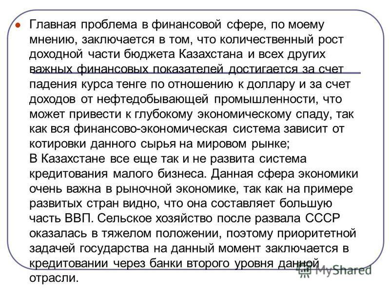 Главная проблема в финансовой сфере, по моему мнению, заключается в том, что количественный рост доходной части бюджета Казахстана и всех других важных финансовых показателей достигается за счет падения курса тенге по отношению к доллару и за счет до