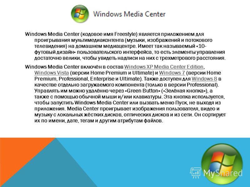 Windows Media Center (кодовое имя Freestyle) является приложением для проигрывания мультимедиа контента (музыки, изображений и потокового телевидения) на домашнем медиацентре. Имеет так называемый «10- футовый дизайн» пользовательского интерфейса, то