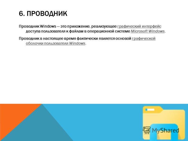 6. ПРОВОДНИК Проводник Windows это приложение, реализующее графический интерфейс доступа пользователя к файлам в операционной системе Microsoft Windows.графический интерфейсMicrosoft Windows Проводник в настоящее время фактически является основой гра
