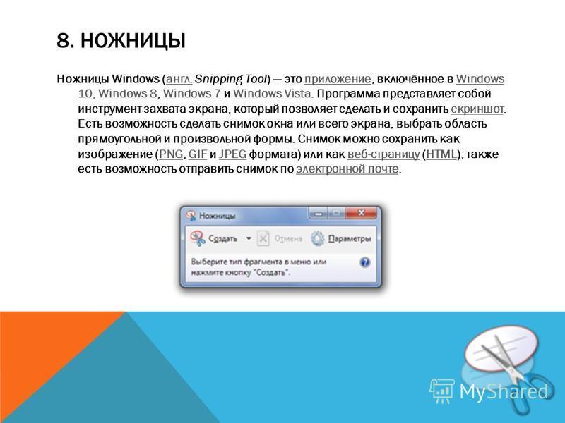 8. НОЖНИЦЫ Ножницы Windows (англ. Snipping Tool) это приложение, включённое в Windows 10, Windows 8, Windows 7 и Windows Vista. Программа представляет собой инструмент захвата экрана, который позволяет сделать и сохранить скриншот. Есть возможность с
