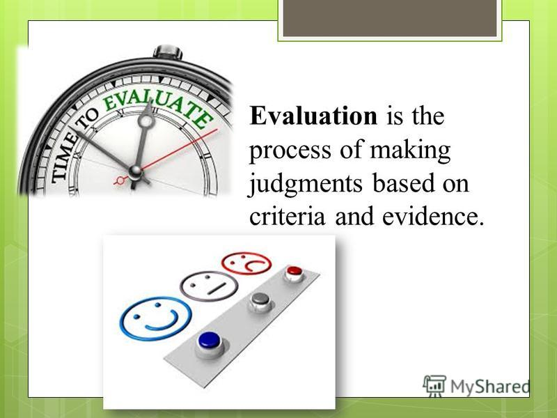 Evaluation is the process of making judgments based on criteria and evidence.