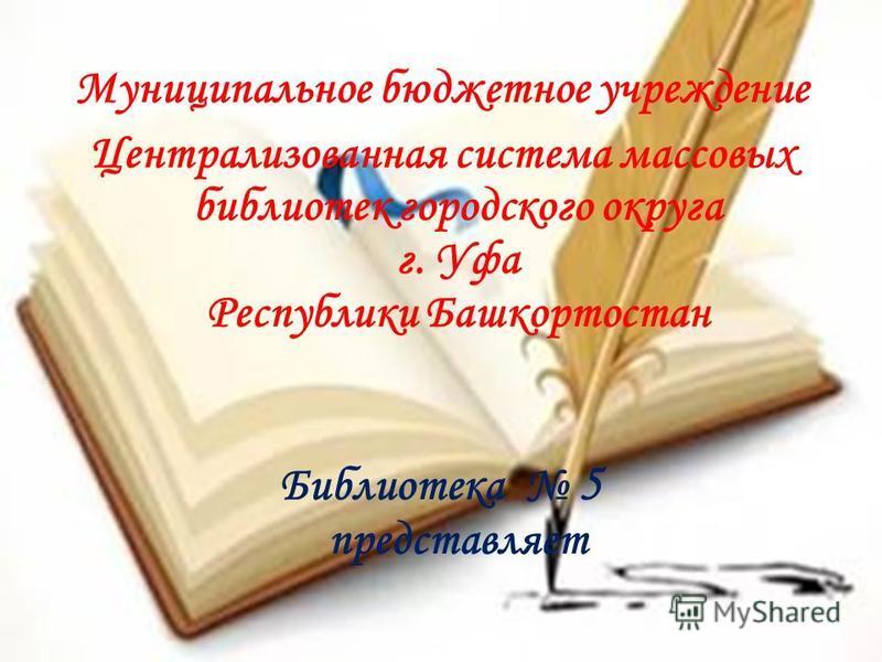 Муниципальное бюджетное учреждение Централизованная система массовых библиотек городского округа г. Уфа Республики Башкортостан Библиотека 5 представляет