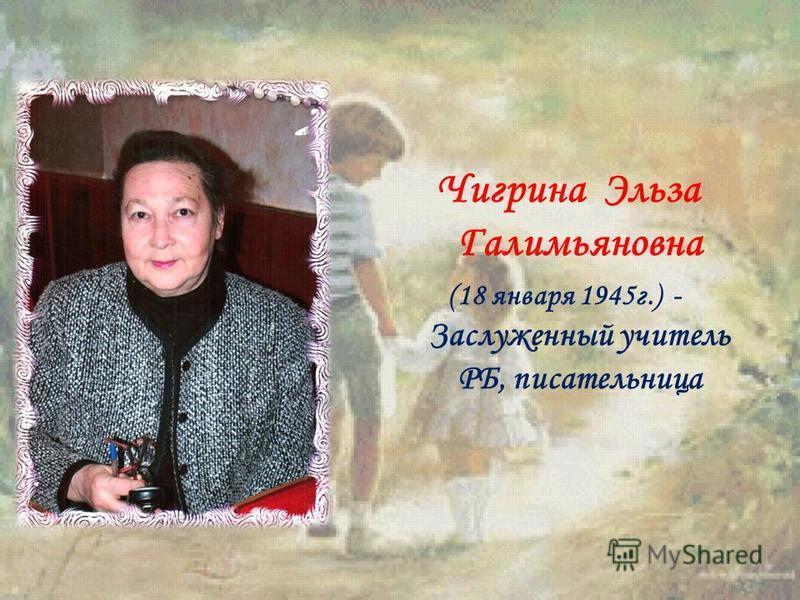 Чигрина Эльза Галимьяновна (18 января 1945 г.) - Заслуженный учитель РБ, писательница