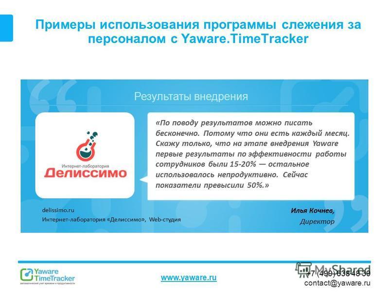 Результаты внедрения www.yaware.ru +7 (499) 638 48 39 contact@yaware.ru Примеры использования программы слежения за персоналом с Yaware.TimeTracker Илья Кочнев, Директор «По поводу результатов можно писать бесконечно. Потому что они есть каждый месяц