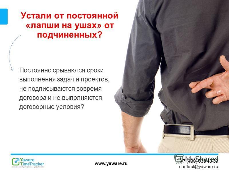 www.yaware.ru +7 (499) 638 48 39 contact@yaware.ru Устали от постоянной «лапши на ушах» от подчиненных? Постоянно срываются сроки выполнения задач и проектов, не подписываются вовремя договора и не выполняются договорные условия?