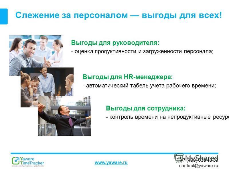 +7 (499) 638 48 39 contact@yaware.ru www.yaware.ru Слежение за персоналом выгоды для всех! Выгоды для руководителя: - оценка продуктивности и загруженности персонала; Выгоды для сотрудника: - контроль времени на непродуктивные ресурсы; Выгоды для HR-