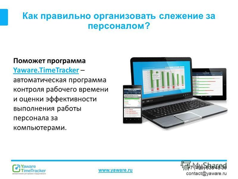 +7 (499) 638 48 39 contact@yaware.ru www.yaware.ru Как правильно организовать слежение за персоналом? Поможет программа Yaware.TimeTracker – автоматическая программа контроля рабочего времени и оценки эффективности выполнения работы персонала за комп