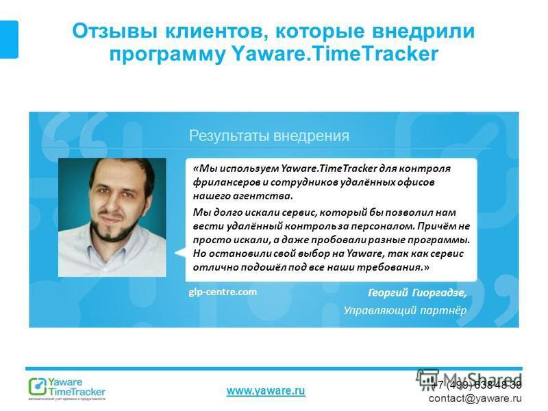 Результаты внедрения www.yaware.ru +7 (499) 638 48 39 contact@yaware.ru Отзывы клиентов, которые внедрили программу Yaware.TimeTracker Георгий Гиоргадзе, Управляющий партнёр «Мы используем Yaware.TimeTracker для контроля фрилансеров и сотрудников уда
