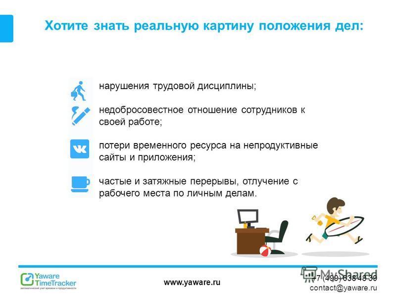www.yaware.ru +7 (499) 638 48 39 contact@yaware.ru Хотите знать реальную картину положения дел: нарушения трудовой дисциплины; недобросовестное отношение сотрудников к своей работе; потери временного ресурса на непродуктивные сайты и приложения; част