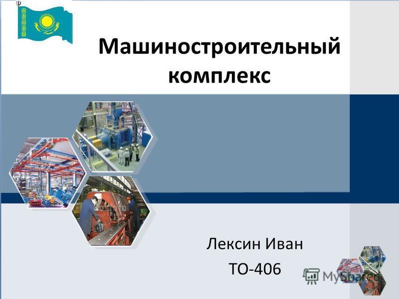 Машиностроительный комплекс Лексин Иван ТО-406
