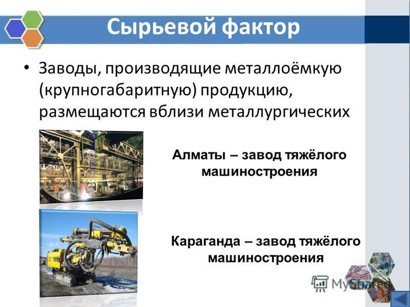 Сырьевой фактор Заводы, производящие металлоёмкую (крупногабаритную) продукцию, размещаются вблизи металлургических заводов. Алматы – завод тяжёлого машиностроения Караганда – завод тяжёлого машиностроения