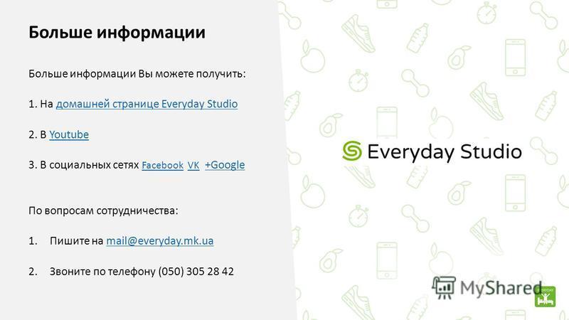 Больше информации Больше информации Вы можете получить: 1. На домашней странице Everyday Studioдомашней странице Everyday Studio 2. В YoutubeYoutube 3. В социальных сетях Facebook VK +Google FacebookVK+Google По вопросам сотрудничества: 1. Пишите на