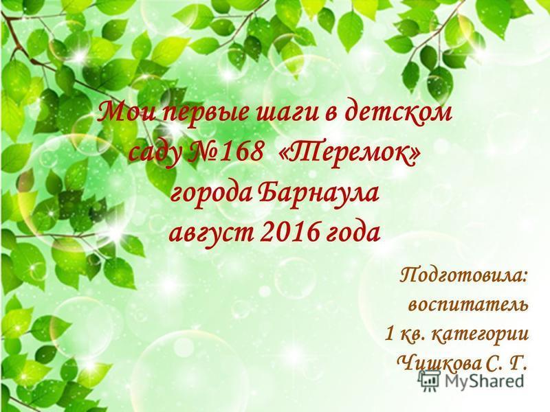 Мои первые шаги в детском саду 168 «Теремок» города Барнаула август 2016 года Подготовила: воспитатель 1 кв. категории Чишкова С. Г.