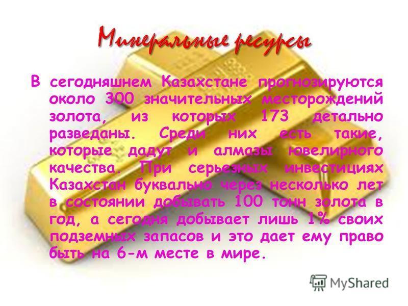 В сегодняшнем Казахстане прогнозируются около 300 значительных месторождений золота, из которых 173 детально разведаны. Среди них есть такие, которые дадут и алмазы ювелирного качества. При серьезных инвестициях Казахстан буквально через несколько ле