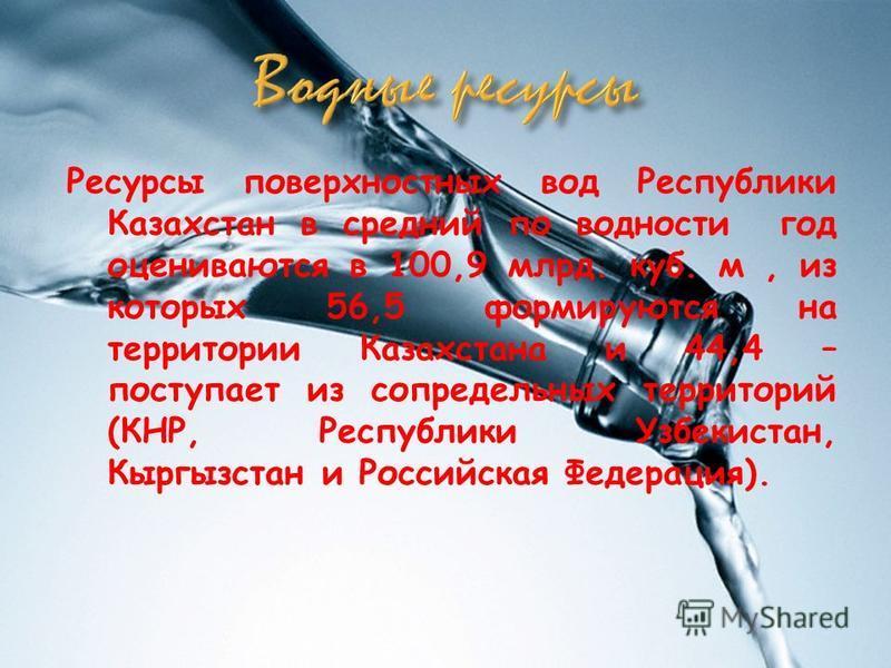 Ресурсы поверхностных вод Республики Казахстан в средний по водности год оцениваются в 100,9 млрд. куб. м, из которых 56,5 формируются на территории Казахстана и 44,4 – поступает из сопредельных территорий (КНР, Республики Узбекистан, Кыргызстан и Ро