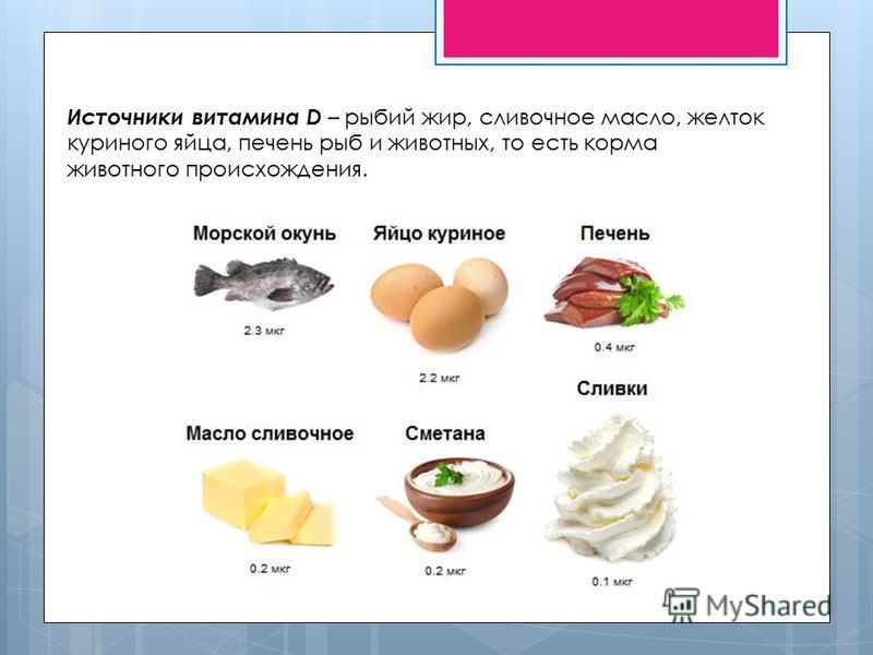 Источники витамина D – рыбий жир, сливочное масло, желток куриного яйца, печень рыб и животных, то есть корма животного происхождения.