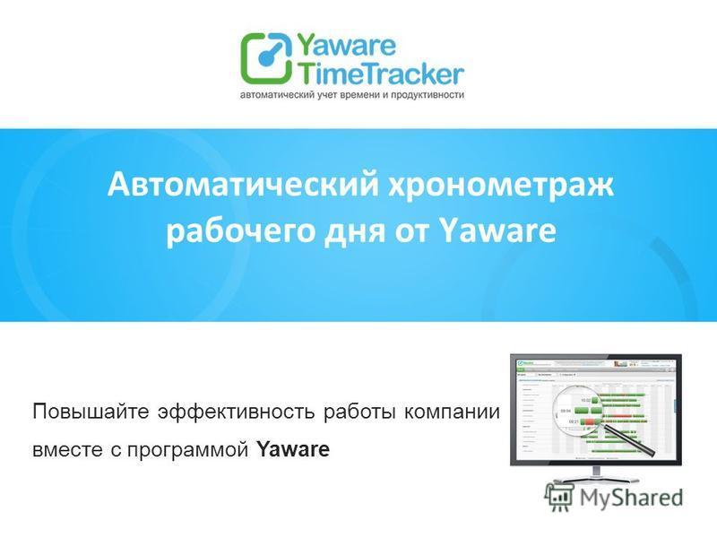 Повышайте эффективность работы компании вместе с программой Yaware Автоматический хронометраж рабочего дня от Yaware