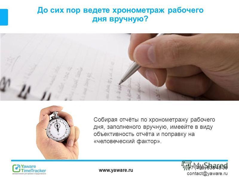www.yaware.ru +7 (499) 638 48 39 contact@yaware.ru До сих пор ведете хронометраж рабочего дня вручную? Собирая отчёты по хронометражу рабочего дня, заполненного вручную, имеейте в виду объективность отчёта и поправку на «человеческий фактор».