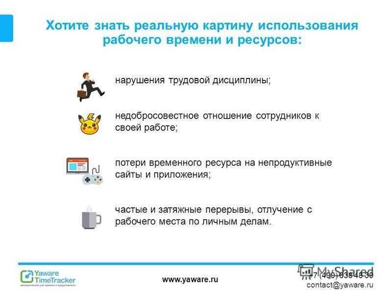 www.yaware.ru +7 (499) 638 48 39 contact@yaware.ru Хотите знать реальную картину использования рабочего времени и ресурсов: нарушения трудовой дисциплины; недобросовестное отношение сотрудников к своей работе; потери временного ресурса на непродуктив