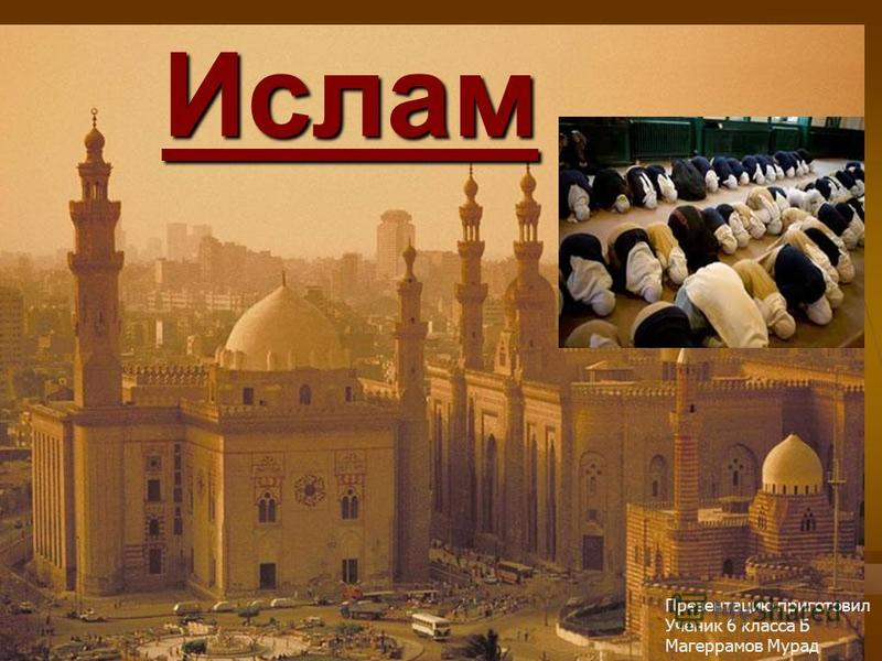 Ислам Презентацию приготовил Ученик 6 класса Б Магеррамов Мурад