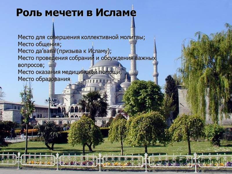 Роль мечети в Исламе Место для совершения коллективной молитвы; Место общения; Место давата (призыва к Исламу); Место проведения собраний и обсуждения важных вопросов; Место оказания медицинской помощи; Место образования