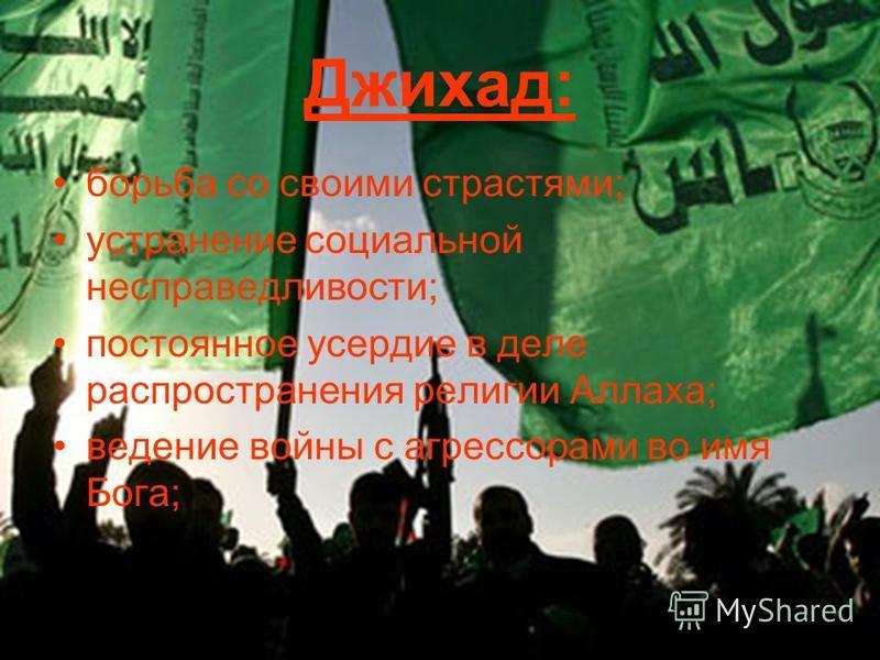 Джихад: борьба со своими страстями; устранение социальной несправедливости; постоянное усердие в деле распространения религии Аллаха; ведение войны с агрессорами во имя Бога;