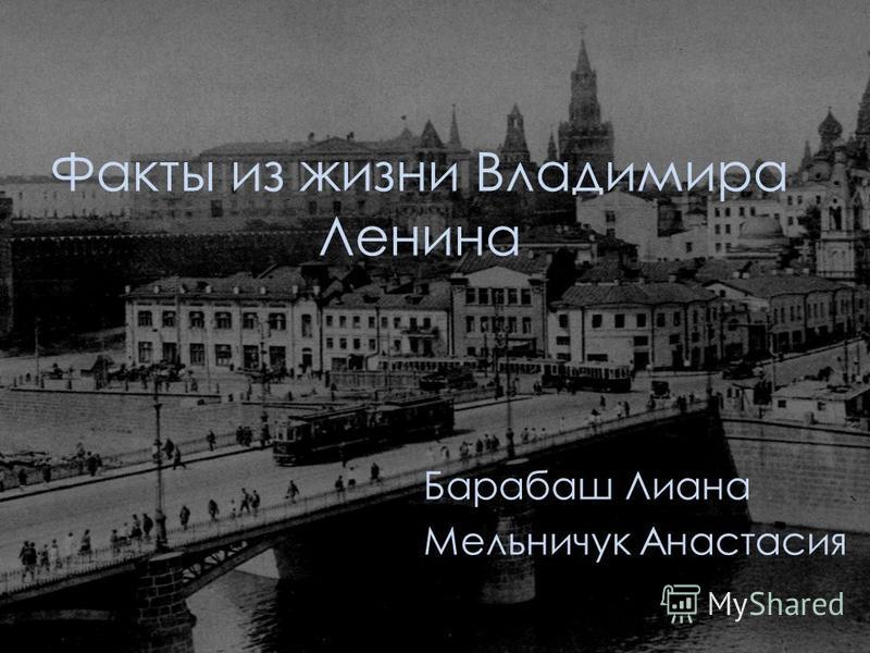 Факты из жизни Владимира Ленина Барабаш Лиана Мельничук Анастасия