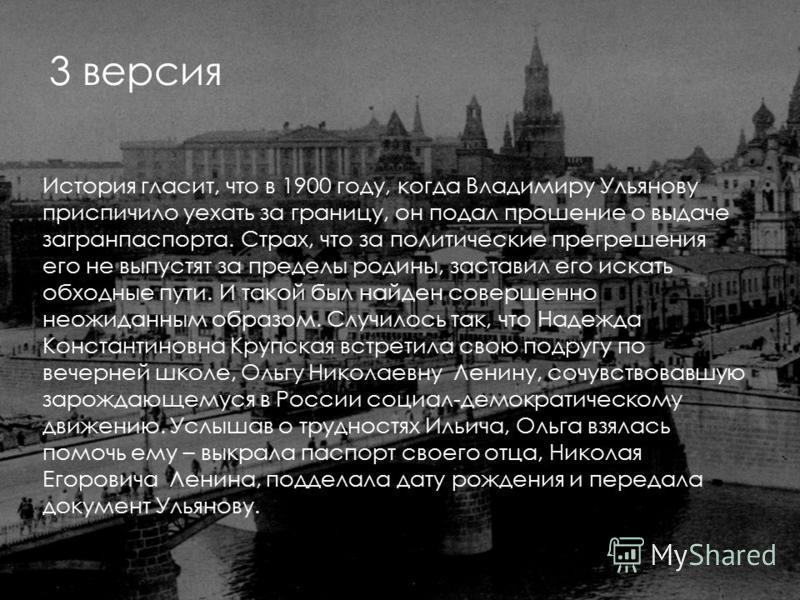 3 версия История гласит, что в 1900 году, когда Владимиру Ульянову приспичило уехать за границу, он подал прошение о выдаче загранпаспорта. Страх, что за политические прегрешения его не выпустят за пределы родины, заставил его искать обходные пути. И