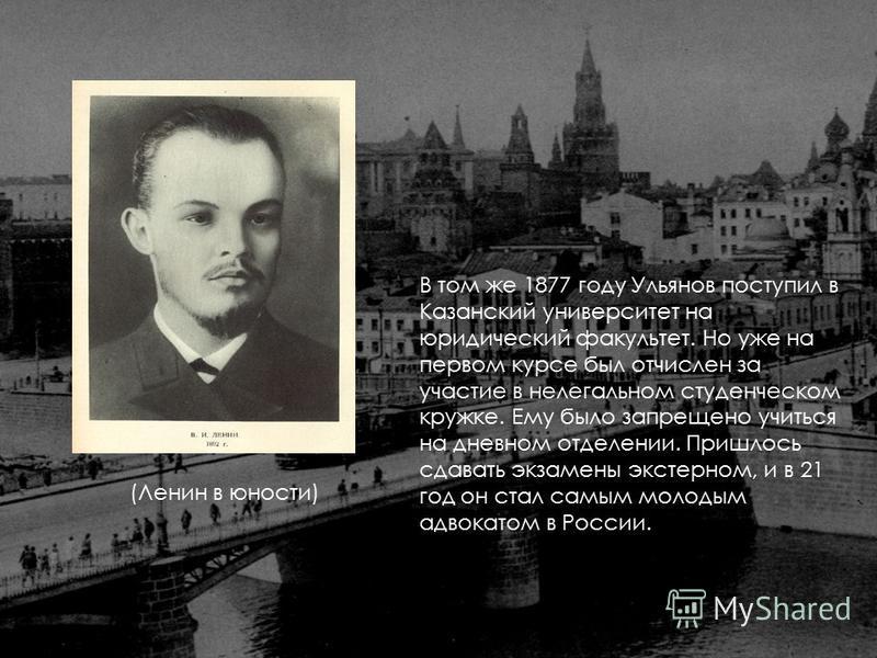 В том же 1877 году Ульянов поступил в Казанский университет на юридический факультет. Но уже на первом курсе был отчислен за участие в нелегальном студенческом кружке. Ему было запрещено учиться на дневном отделении. Пришлось сдавать экзамены экстерн