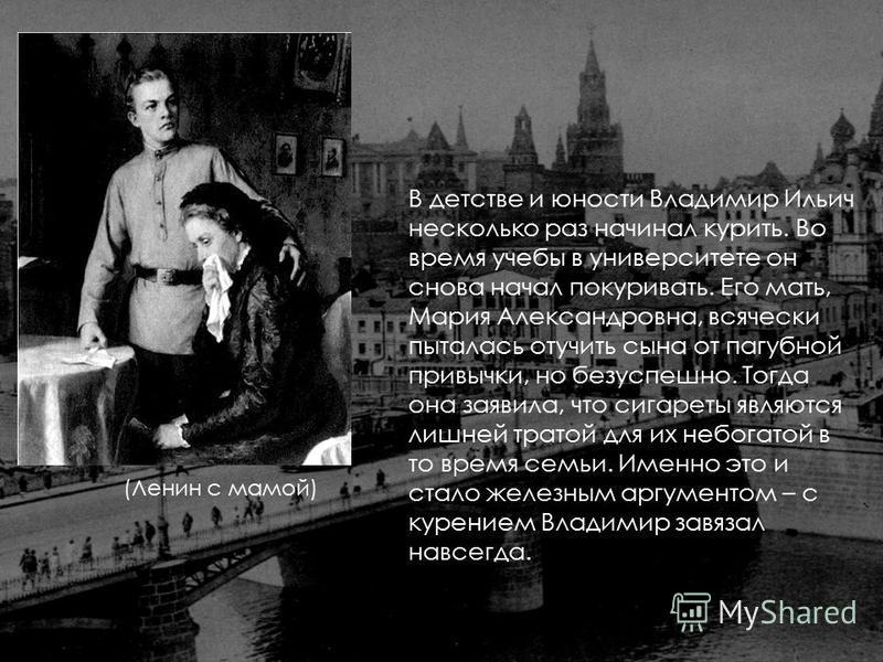В детстве и юности Владимир Ильич несколько раз начинал курить. Во время учебы в университете он снова начал покуривать. Его мать, Мария Александровна, всячески пыталась отучить сына от пагубной привычки, но безуспешно. Тогда она заявила, что сигарет