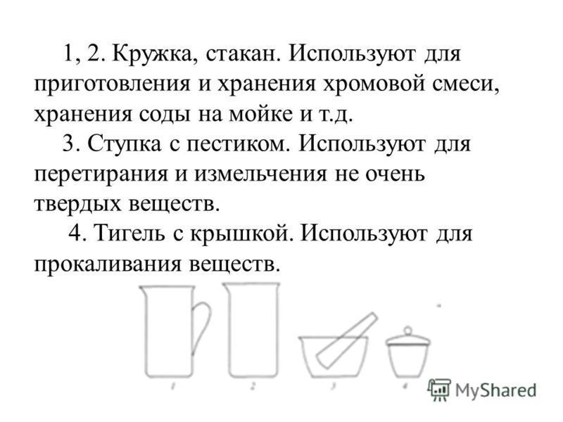 1, 2. Кружка, стакан. Используют для приготовления и хранения хромовой смеси, хранения соды на мойке и т.д. 3. Ступка с пестиком. Используют для перетирания и измельчения не очень твердых веществ. 4. Тигель с крышкой. Используют для прокаливания веще