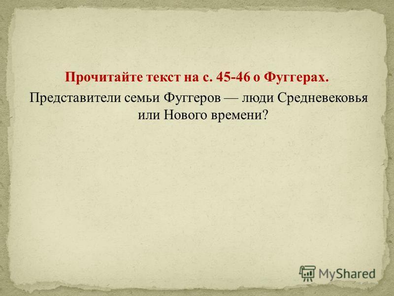 Прочитайте текст на с. 45-46 о Фуггерах. Представители семьи Фуггеров люди Средневековья или Нового времени?
