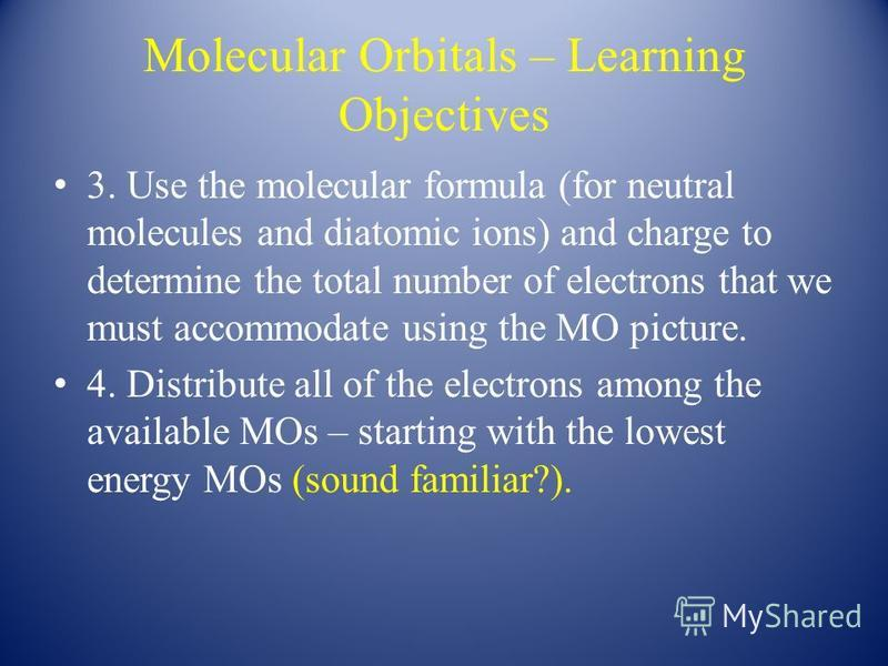 Molecular Orbitals – Learning Objectives 3. Use the molecular formula (for neutral molecules and diatomic ions) and charge to determine the total number of electrons that we must accommodate using the MO picture. 4. Distribute all of the electrons am