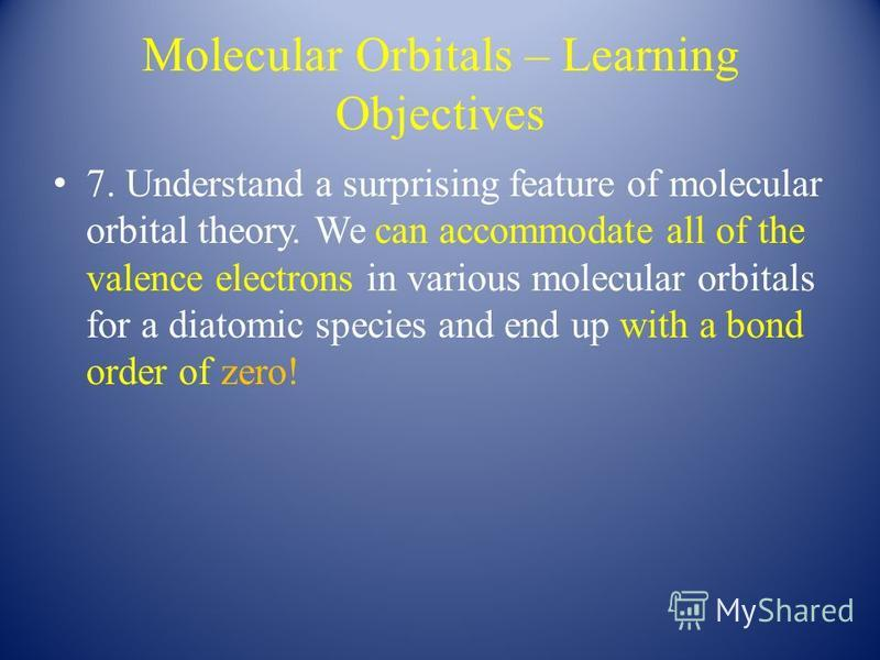 Molecular Orbitals – Learning Objectives 7. Understand a surprising feature of molecular orbital theory. We can accommodate all of the valence electrons in various molecular orbitals for a diatomic species and end up with a bond order of zero!