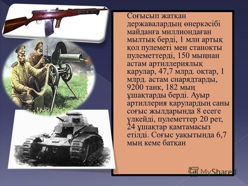 Соғысып жатқан державалардың өнеркәсібі майданға миллиондаған мылтық берді, 1 млн артық қол пулеметі мен станок ты пулемет терді, 150 мыңнан астам артиллериялық қарулар, 47,7 млрд. оқтар, 1 млрд. астам снарядтарды, 9200 танк, 182 мың ұшақтарды берді.