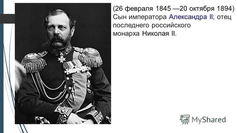 (26 февраля 1845 20 октября 1894) Сын императора Александра II; отец последнего российского монарха Николая II.