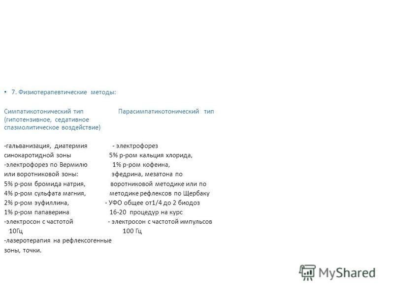 7. Физиотерапевтические методы: Симпатикотонический тип Парасимпатикотонический тип (гипотензивное, седативное спазмолитическое воздействие) -гальванизация, диатермия - электрофорез синокаротидной зоны 5% р-ром кальция хлорида, -электрофорез по Верми