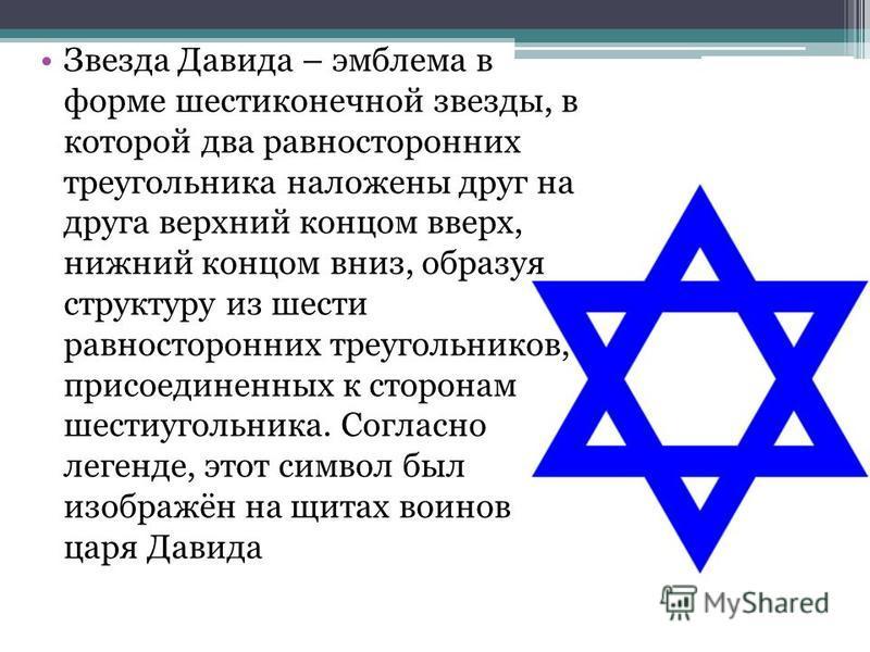 Звезда Давида – эмблема в форме шестиконечной звезды, в которой два равносторонних треугольника наложены друг на друга верхний концом вверх, нижний концом вниз, образуя структуру из шести равносторонних треугольников, присоединенных к сторонам шестиу
