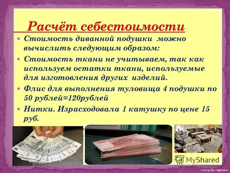 FokinaLida.75@mail.ru Стоимость диванной подушки можно вычислить следующим образом: Стоимость ткани не учитываем, так как используем остатки ткани, используемые для изготовления других изделий. Флис для выполнения туловища 4 подушки по 50 рублей=120