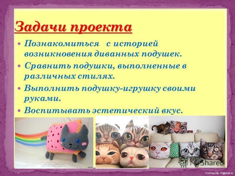 FokinaLida.75@mail.ru Познакомиться с историей возникновения диванных подушек. Сравнить подушки, выполненные в различных стилях. Выполнить подушку-игрушку своими руками. Воспитывать эстетический вкус.